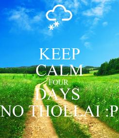 Poster: KEEP CALM FOUR  DAYS  NO THOLLAI :P