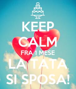 Poster: KEEP CALM FRA 1 MESE LA TATA SI SPOSA!
