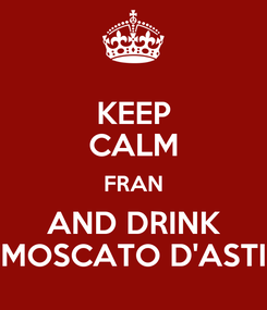 Poster: KEEP CALM FRAN AND DRINK MOSCATO D'ASTI