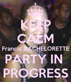 Poster: KEEP CALM Francis' BACHELORETTE PARTY IN  PROGRESS