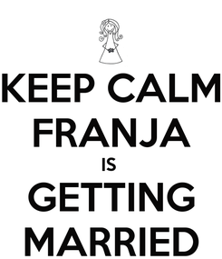 Poster: KEEP CALM FRANJA IS  GETTING MARRIED