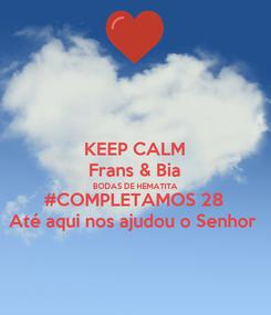 Poster: KEEP CALM Frans & Bia BODAS DE HEMATITA #COMPLETAMOS 28 Até aqui nos ajudou o Senhor