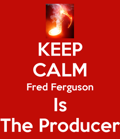 Poster: KEEP CALM Fred Ferguson Is The Producer