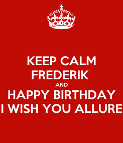 Poster: KEEP CALM FREDERIK  AND HAPPY BIRTHDAY I WISH YOU ALLURE