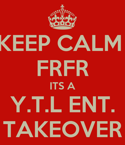 Poster: KEEP CALM  FRFR ITS A Y.T.L ENT. TAKEOVER
