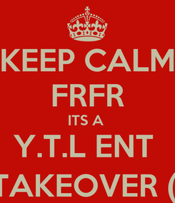 Poster: KEEP CALM FRFR ITS A  Y.T.L ENT  TAKEOVER (;