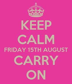 Poster: KEEP CALM FRIDAY 15TH AUGUST CARRY ON