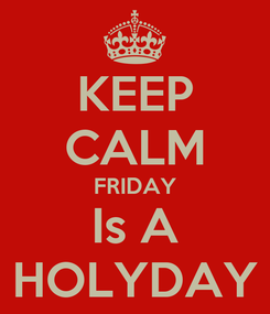 Poster: KEEP CALM FRIDAY Is A HOLYDAY