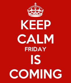 Poster: KEEP CALM FRIDAY IS COMING