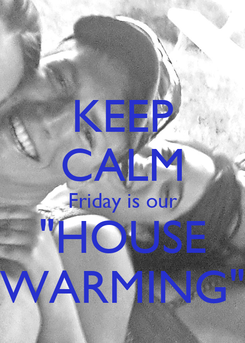 """Poster: KEEP CALM Friday is our """"HOUSE WARMING"""""""
