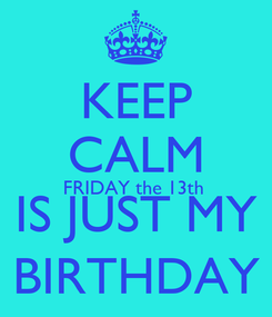 Poster: KEEP CALM FRIDAY the 13th  IS JUST MY BIRTHDAY