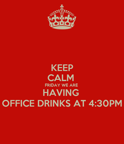 Poster: KEEP CALM  FRIDAY WE ARE  HAVING  OFFICE DRINKS AT 4:30PM