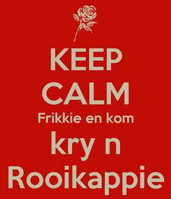 Poster: KEEP CALM Frikkie en kom kry n Rooikappie