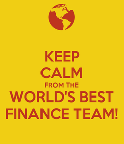Poster: KEEP CALM FROM THE  WORLD'S BEST FINANCE TEAM!