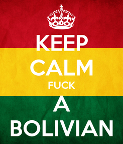 Poster: KEEP CALM FUCK A BOLIVIAN