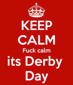 Poster: KEEP CALM Fuck calm its Derby  Day