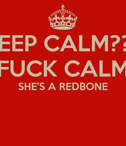 Poster: KEEP CALM??? FUCK CALM SHE'S A REDBONE