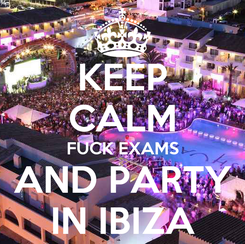 Poster: KEEP CALM FUCK EXAMS AND PARTY IN IBIZA