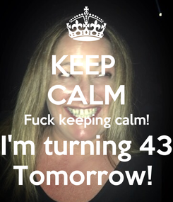 Poster: KEEP  CALM Fuck keeping calm! I'm turning 43 Tomorrow!