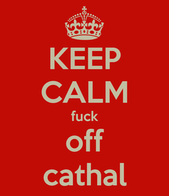 Poster: KEEP CALM fuck off cathal