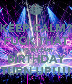 Poster: KEEP CALM? FUCK THAT IT`S MY 24th BIRTHDAY TURN UP!!!!