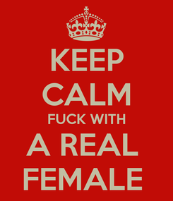 Poster: KEEP CALM FUCK WITH A REAL  FEMALE