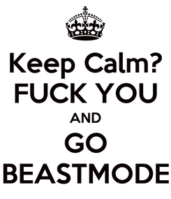 Poster: Keep Calm? FUCK YOU AND GO BEASTMODE