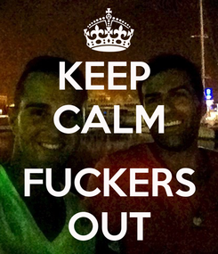 Poster: KEEP  CALM  FUCKERS OUT
