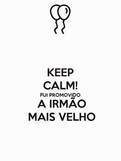 Poster: KEEP CALM! FUI PROMOVIDO        A IRMÃO               MAIS VELHO