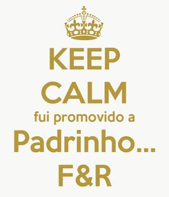 Poster: KEEP CALM fui promovido a Padrinho... F&R