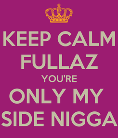 Poster: KEEP CALM FULLAZ YOU'RE ONLY MY  SIDE NIGGA