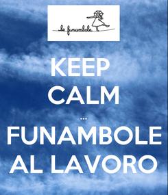 Poster: KEEP  CALM ... FUNAMBOLE AL LAVORO