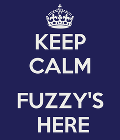 Poster: KEEP CALM  FUZZY'S  HERE
