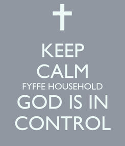 Poster: KEEP CALM FYFFE HOUSEHOLD GOD IS IN CONTROL