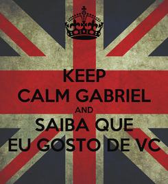Poster: KEEP CALM GABRIEL AND SAIBA QUE EU GOSTO DE VC