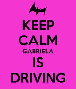 Poster: KEEP CALM GABRIELA IS DRIVING