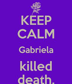 Poster: KEEP CALM Gabriela killed death.