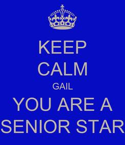 Poster: KEEP CALM GAIL YOU ARE A SENIOR STAR