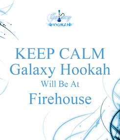 Poster: KEEP CALM Galaxy Hookah Will Be At Firehouse