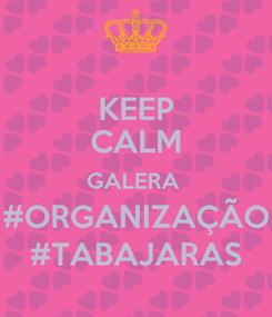 Poster: KEEP CALM GALERA  #ORGANIZAÇÃO #TABAJARAS