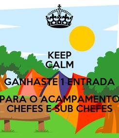 Poster: KEEP CALM GANHASTE 1 ENTRADA PARA O ACAMPAMENTO CHEFES E SUB CHEFES