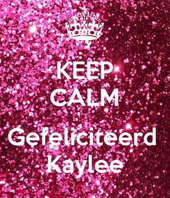 Poster: KEEP CALM  Gefeliciteerd  Kaylee