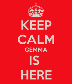 Poster: KEEP CALM GEMMA IS  HERE