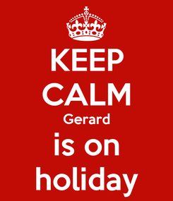 Poster: KEEP CALM Gerard is on holiday