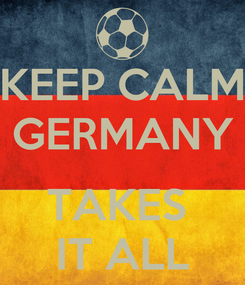 Poster: KEEP CALM GERMANY  TAKES  IT ALL