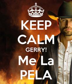 Poster: KEEP CALM GERRY! Me La PELA