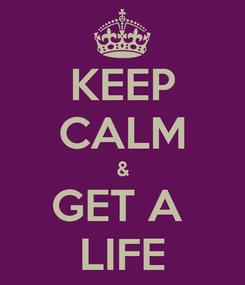 Poster: KEEP CALM & GET A  LIFE
