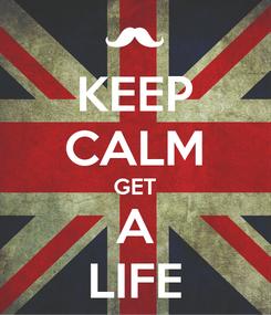 Poster: KEEP CALM GET A LIFE