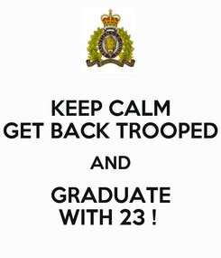 Poster: KEEP CALM GET BACK TROOPED AND GRADUATE WITH 23 !