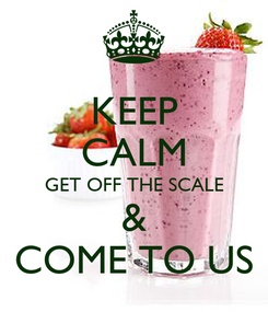 Poster: KEEP CALM GET OFF THE SCALE & COME TO US